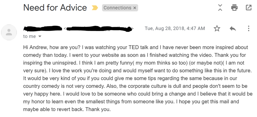 I was watching your TED talk and I have never been more inspired about comedy than today. I went to your website as soon as I finished watching the video. Thank you for inspiring the uninspired.