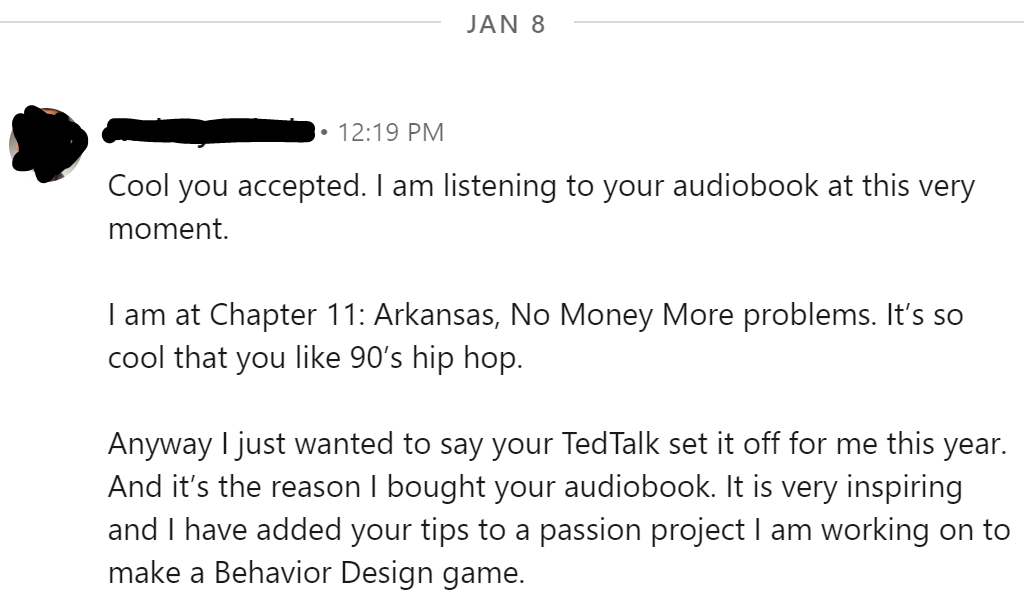 Anyway I just wanted to say your TedTalk set it off for me this year. And it's the reason I bought your audiobook. It is very inspiring and I have added your tips to a passion project I am working on to make a Behavior Design game.