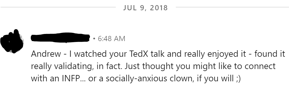 Andrew - I watched your TedX talk and really enjoyed it - found it really validating, in fact. Just thought you might like to connect with an INFP... or a socially-anxious clown, if you will ;)
